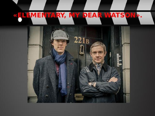 «Elementary, my dear Watson».