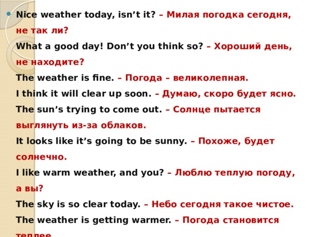 Nice weather today, isn't it? – Милая погодка сегодня, не так ли?  What a good day! Don't you think so? – Хороший день, не находите?  The weather is fine. – Погода – великолепная.  I think it will clear up soon. – Думаю, скоро будет ясно.  The sun's trying to come out. – Солнце пытается выглянуть из-за облаков.  It looks like it's going to be sunny. – Похоже, будет солнечно.  I like warm weather, and you? – Люблю теплую погоду, а вы?  The sky is so clear today. – Небо сегодня такое чистое.  The weather is getting warmer. – Погода становится теплее.  It's splendid weather, isn't it? – Великолепная погода, не так ли?  There is not a cloud in the sky. – На небе – ни облачка.  It's pretty warm today. – Сегодня довольно тепло.  The sun is shining. – Светит солнышко.