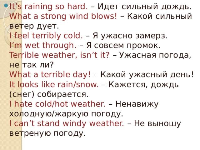It's raining so hard. – Идет сильный дождь.  What a strong wind blows! – Какой сильный ветер дует.  I feel terribly cold. – Я ужасно замерз.  I'm wet through. – Я совсем промок.  Terrible weather, isn't it? – Ужасная погода, не так ли?  What a terrible day! – Какой ужасный день!  It looks like rain/snow. – Кажется, дождь (снег) собирается.  I hate cold/hot weather. – Ненавижу холодную/жаркую погоду.  I can't stand windy weather. – Не выношу ветреную погоду.