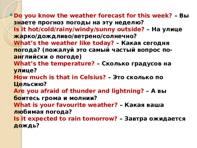 Do you know the weather forecast for this week? – Вы знаете прогноз погоды на эту неделю?  Is it hot/cold/rainy/windy/sunny outside? – На улице жарко/дождливо/ветрено/солнечно?  What's the weather like today? – Какая сегодня погода? (пожалуй этосамый частый вопрос по-английски о погоде)  What's the temperature? – Сколько градусов на улице?  How much is that in Celsius? – Это сколько по Цельсию?  Are you afraid of thunder and lightning? – А вы боитесь грома и молнии?  What is your favourite weather? – Какая ваша любимая погода?  Is it expected to rain tomorrow? – Завтра ожидается дождь?