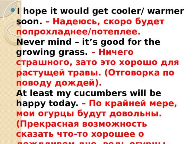 I hope it would get cooler/ warmer soon. – Надеюсь, скоро будет попрохладнее/потеплее.  Never mind – it's good for the growing grass. – Ничего страшного, зато это хорошо для растущей травы. (Отговорка по поводу дождей).  At least my cucumbers will be happy today. – По крайней мере, мои огурцы будут довольны. (Прекрасная возможность сказать что-то хорошее о дождливом дне, ведь огурцы, действительно, любят воду).