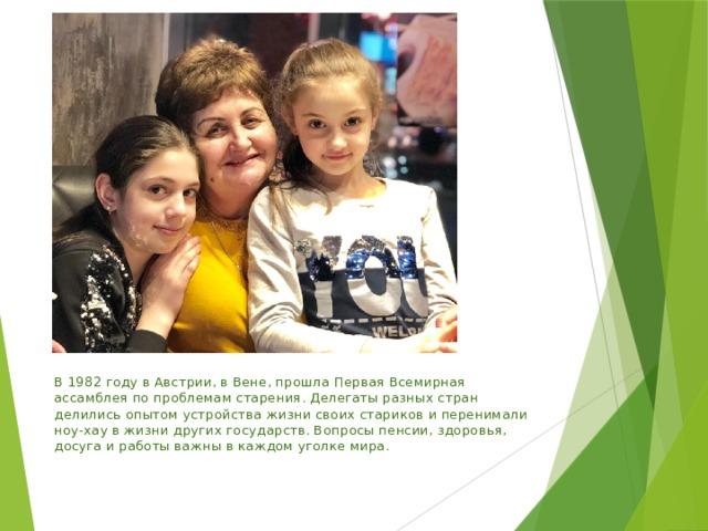 В 1982 году в Австрии, в Вене, прошла Первая Всемирная ассамблея по проблемам старения. Делегаты разных стран делились опытом устройства жизни своих стариков и перенимали ноу-хау в жизни других государств. Вопросы пенсии, здоровья, досуга и работы важны в каждом уголке мира.