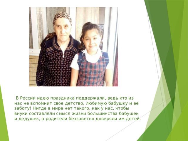 В России идею праздника поддержали, ведь кто из нас не вспомнит свое детство, любимую бабушку и ее заботу! Нигде в мире нет такого, как у нас, чтобы внуки составляли смысл жизни большинства бабушек и дедушек, а родители беззаветно доверяли им детей.