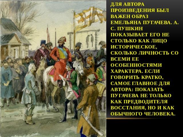 Для автора произведения был важен образ Емельяна Пугачева. А. С. Пушкин показывает его не столько как лицо историческое, сколько личность со всеми ее особенностями характера. Если говорить кратко, самое главное для автора: показать Пугачева не только как предводителя восстания, но и как обычного человека.