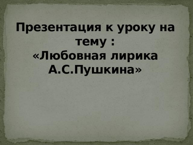Презентация к уроку на тему :  «Любовная лирика А.С.Пушкина»