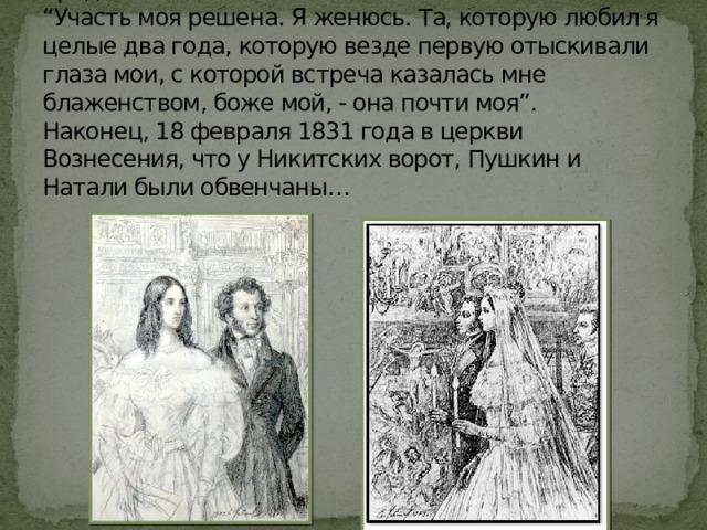"""Уже в конце апреля 1829 года Пушкин сделал предложение.  """"Участь моя решена. Я женюсь. Та, которую любил я целые два года, которую везде первую отыскивали глаза мои, с которой встреча казалась мне блаженством, боже мой, - она почти моя"""".  Наконец, 18 февраля 1831 года в церкви Вознесения, что у Никитских ворот, Пушкин и Натали были обвенчаны…"""