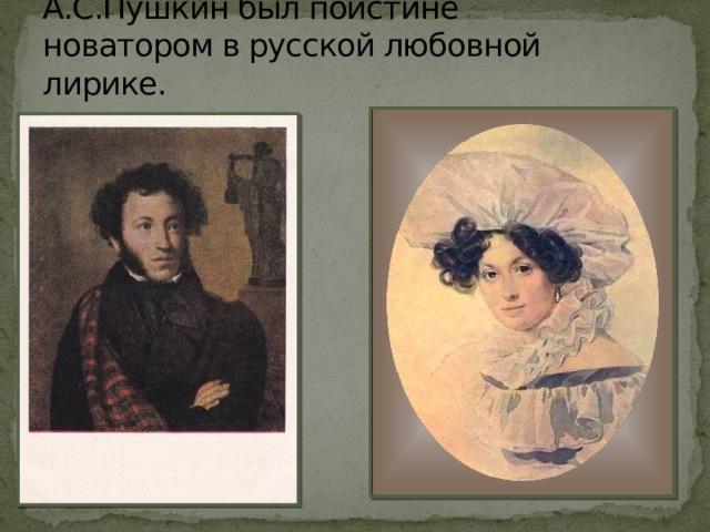 А.С.Пушкин был поистине новатором в русской любовной лирике.