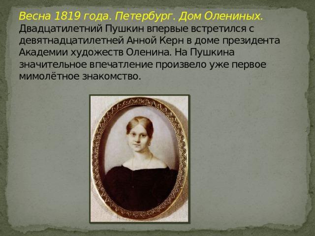 Весна 1819 года. Петербург. Дом Олениных.  Двадцатилетний Пушкин впервые встретился с девятнадцатилетней Анной Керн в доме президента Академии художеств Оленина. На Пушкина значительное впечатление произвело уже первое мимолётное знакомство.