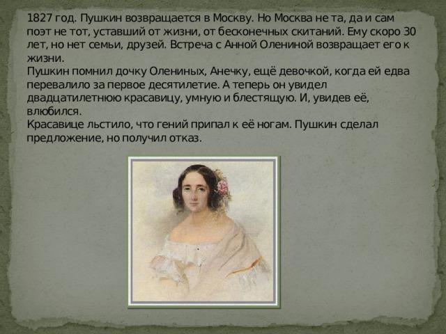 1827 год. Пушкин возвращается в Москву. Но Москва не та, да и сам поэт не тот, уставший от жизни, от бесконечных скитаний. Ему скоро 30 лет, но нет семьи, друзей. Встреча с Анной Олениной возвращает его к жизни.  Пушкин помнил дочку Олениных, Анечку, ещё девочкой, когда ей едва перевалило за первое десятилетие. А теперь он увидел двадцатилетнюю красавицу, умную и блестящую. И, увидев её, влюбился.  Красавице льстило, что гений припал к её ногам. Пушкин сделал предложение, но получил отказ.