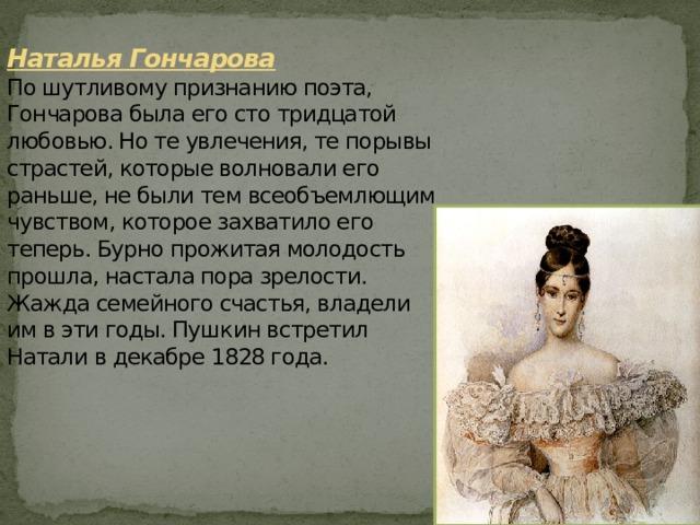 Наталья Гончарова  По шутливому признанию поэта, Гончарова была его сто тридцатой любовью. Но те увлечения, те порывы страстей, которые волновали его раньше, не были тем всеобъемлющим чувством, которое захватило его теперь. Бурно прожитая молодость прошла, настала пора зрелости. Жажда семейного счастья, владели им в эти годы. Пушкин встретил Натали в декабре 1828 года.