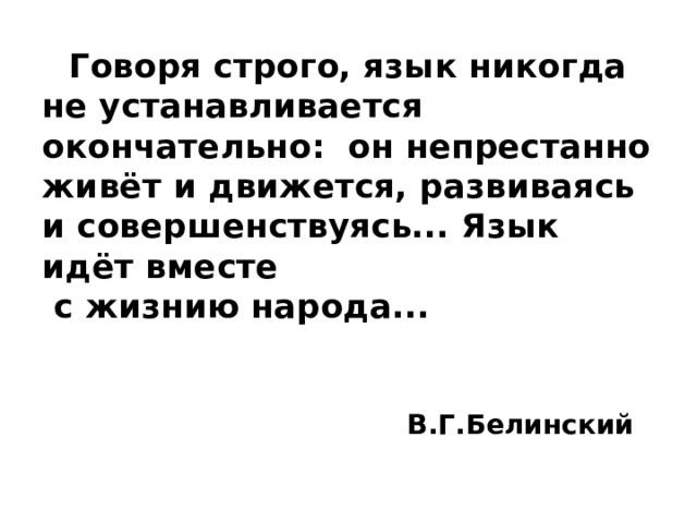 Говоря строго, язык никогда не устанавливается окончательно: он непрестанно живёт и движется, развиваясь и совершенствуясь... Язык идёт вместе  с жизнию народа...    В.Г.Белинский