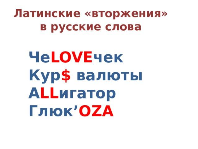 Латинские «вторжения» в русские слова Че LOVE чек Кур $ валюты А LL игатор Глюк' OZA