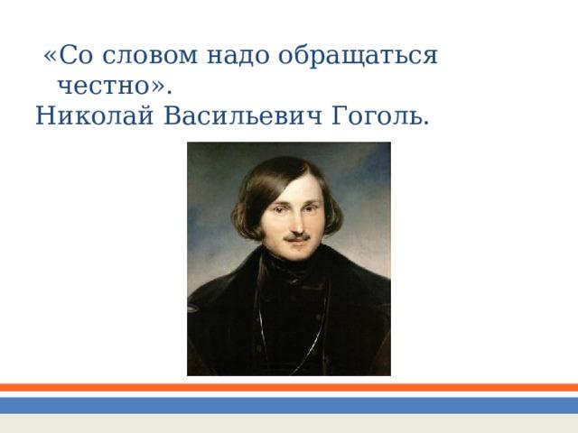 «Со словом надо обращаться честно». Николай Васильевич Гоголь.