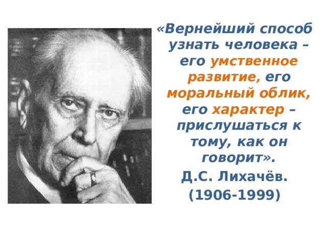 «Вернейший способ узнать человека – его умственное развитие , его моральный облик, его характер – прислушаться к тому, как он говорит». Д.С. Лихачёв. (1906-1999)