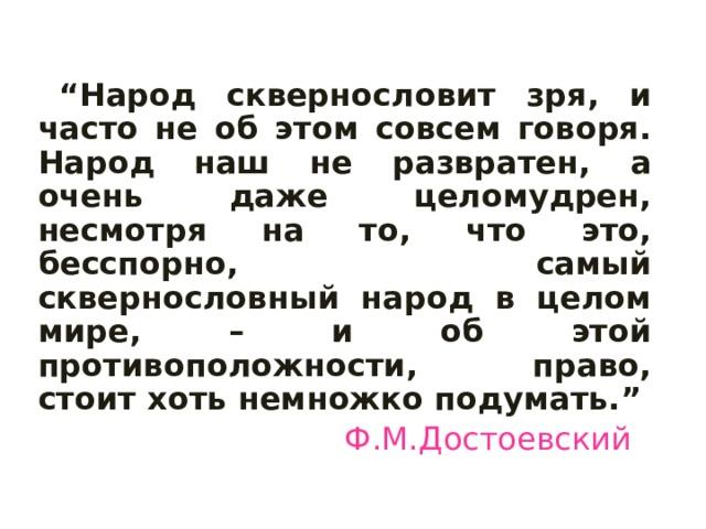 """"""" Народ сквернословит зря, и часто не об этом совсем говоря. Народ наш не развратен, а очень даже целомудрен, несмотря на то, что это, бесспорно, самый сквернословный народ в целом мире, – и об этой противоположности, право, стоит хоть немножко подумать."""" Ф.М.Достоевский"""