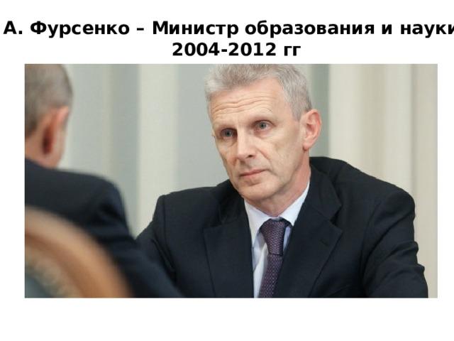 А. А. Фурсенко – Министр образования и науки РФ 2004-2012 гг