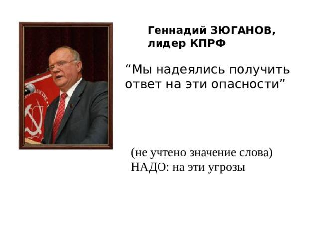 """Геннадий ЗЮГАНОВ, лидер КПРФ """" Мы надеялись получить ответ на эти опасности"""" (не учтено значение слова) НАДО: на эти угрозы"""