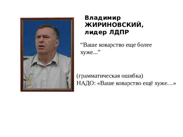 """Владимир ЖИРИНОВСКИЙ,  лидер ЛДПР """" Ваше коварство еще более хуже..."""" (грамматическая ошибка) НАДО: «Ваше коварство ещё хуже…»"""