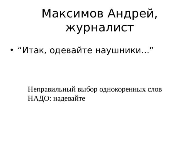 """Максимов Андрей, журналист """" Итак, одевайте наушники..."""" Неправильный выбор однокоренных слов НАДО: надевайте"""