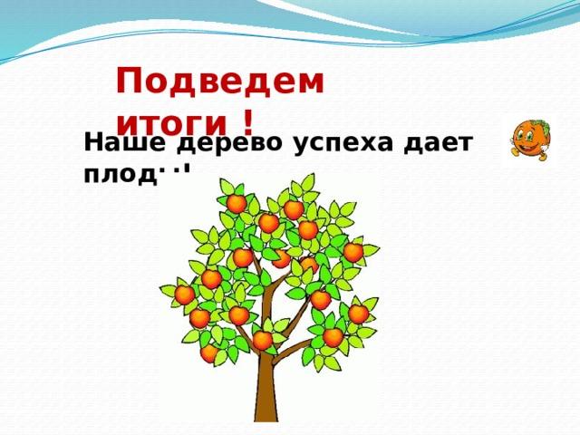 Подведем итоги ! Наше дерево успеха дает плоды!