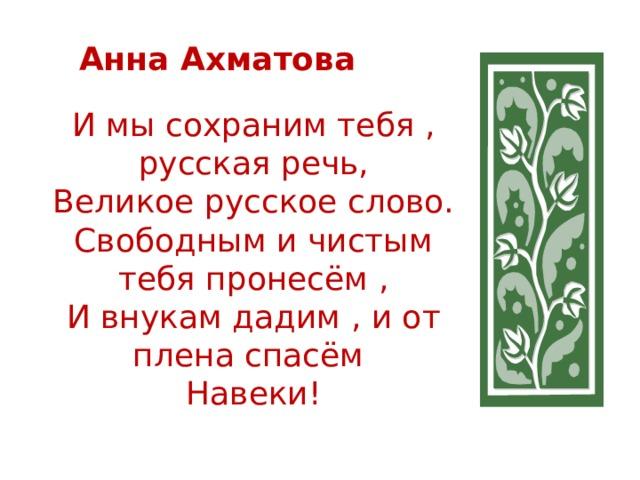 Анна Ахматова   И мы сохраним тебя , русская речь,  Великое русское слово.  Свободным и чистым тебя пронесём ,  И внукам дадим , и от плена спасём  Навеки!
