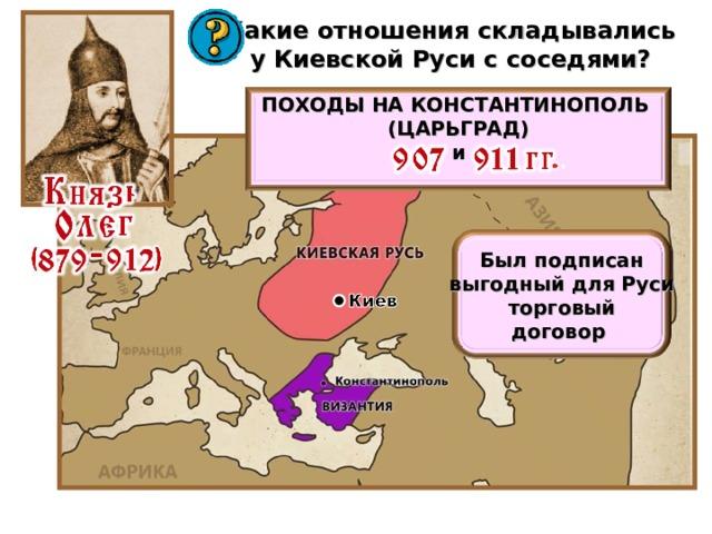 Какие отношения складывались у Киевской Руси с соседями? ПОХОДЫ НА КОНСТАНТИНОПОЛЬ (ЦАРЬГРАД) и  Был подписан выгодный для Руси торговый договор