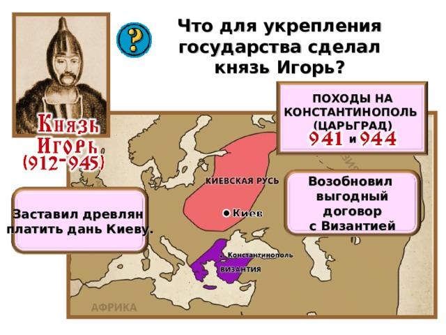 Что для укрепления государства сделал князь Игорь? ПОХОДЫ НА КОНСТАНТИНОПОЛЬ (ЦАРЬГРАД) и Возобновил выгодный договор с Византией Заставил древлян платить дань Киеву.
