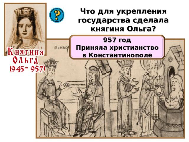 Что для укрепления государства сделала княгиня Ольга? 957 год Приняла христианство в Константинополе 20