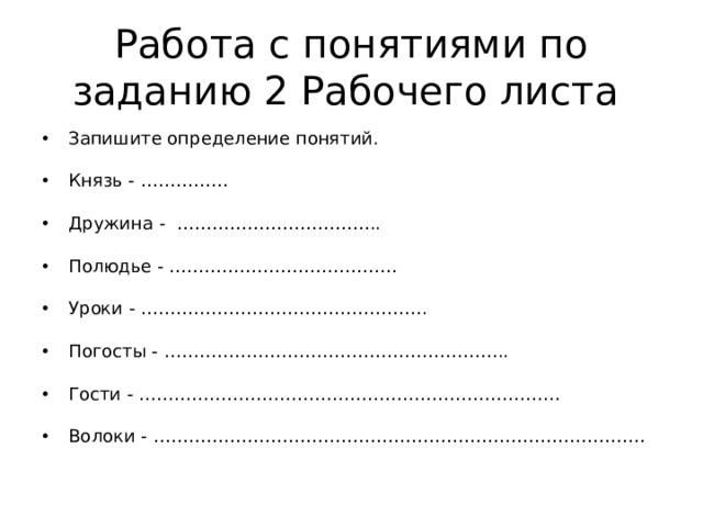 Работа с понятиями по заданию 2 Рабочего листа Запишите определение понятий.  Князь - ……………  Дружина - ……………………………..  Полюдье - …………………………………  Уроки - ………………………………………….  Погосты - …………………………………………………..  Гости - ………………………………………………………………