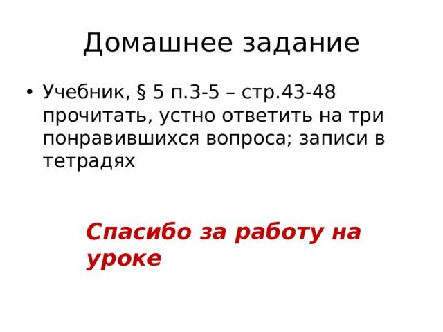 Домашнее задание Учебник, § 5 п.3-5 – стр.43-48 прочитать, устно ответить на три понравившихся вопроса; записи в тетрадях Спасибо за работу на уроке
