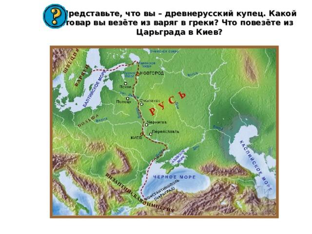 Представьте, что вы – древнерусский купец. Какой товар вы везёте из варяг в греки? Что повезёте из Царьграда в Киев?