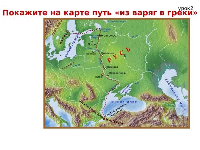 урок2 Покажите на карте путь «из варяг в греки»