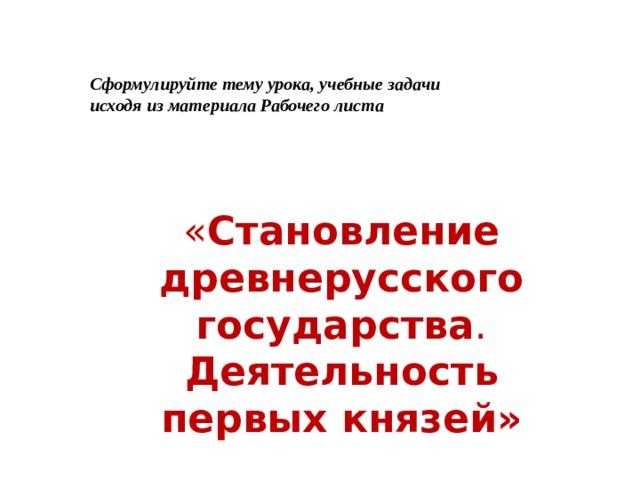 Сформулируйте тему урока, учебные задачи исходя из материала Рабочего листа « Становление древнерусского государства . Деятельность первых князей»