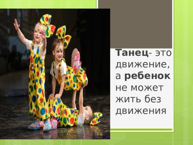 Танец - это движение, а ребенок не может жить без движения