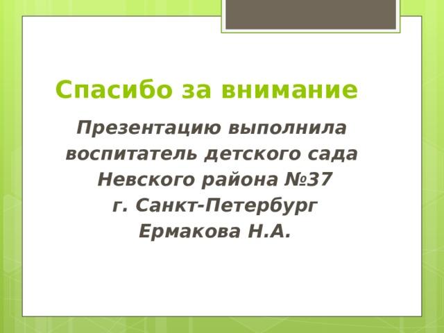 Спасибо за внимание Презентацию выполнила воспитатель детского сада Невского района №37  г. Санкт-Петербург Ермакова Н.А.