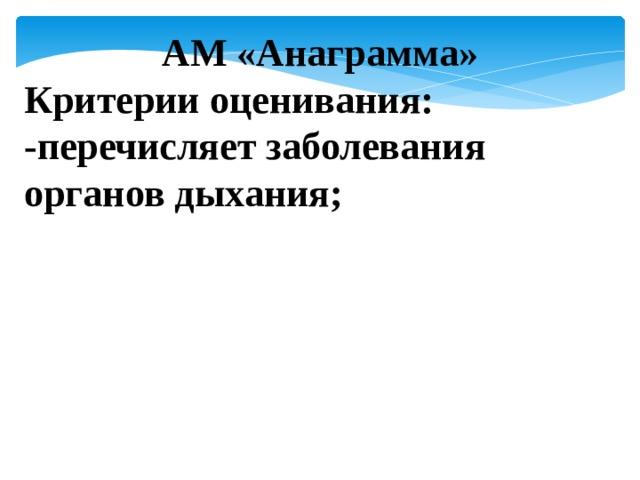 АМ «Анаграмма» Критерии оценивания: -перечисляет заболевания органов дыхания;