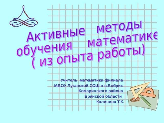 Учитель математики филиала МБОУ Луганской СОШ в с.Бобрик Комаричского района Брянской области Калинина Т.К.