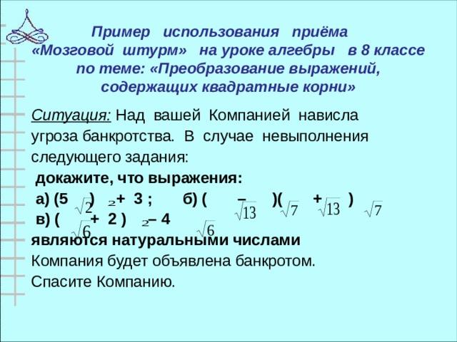 Пример использования приёма  «Мозговой штурм» на уроке алгебры в 8 классе по теме: «Преобразование выражений, содержащих квадратные корни»   Ситуация: Над вашей Компанией нависла угрозабанкротства. В случае невыполнения следующегозадания:  докажите, что выражения:  а) (5 ) + 3 ; б)( – )( + )  в) ( + 2 ) – 4 являются натуральными числами Компания будет объявлена банкротом. Спасите Компанию.