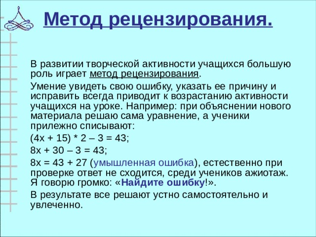 Метод рецензирования.    В развитии творческой активности учащихся большую роль играет метод рецензирования .  Умение увидеть свою ошибку, указать ее причину и исправить всегда приводит к возрастанию активности учащихся на уроке. Например: при объяснении нового материала решаю сама уравнение, а ученики прилежно списывают:  (4х + 15) * 2 – 3 = 43;  8х + 30 – 3 = 43;  8х = 43 + 27 ( умышленная ошибка ), естественно при проверке ответ не сходится, среди учеников ажиотаж. Я говорю громко: « Найдите ошибку !».  В результате все решают устно самостоятельно и увлеченно.