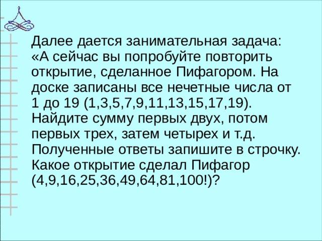 Далее дается занимательная задача: «А сейчас вы попробуйте повторить открытие, сделанное Пифагором. На доске записаны все нечетные числа от 1 до 19 (1,3,5,7,9,11,13,15,17,19). Найдите сумму первых двух, потом первых трех, затем четырех и т.д. Полученные ответы запишите в строчку. Какое открытие сделал Пифагор (4,9,16,25,36,49,64,81,100!)?
