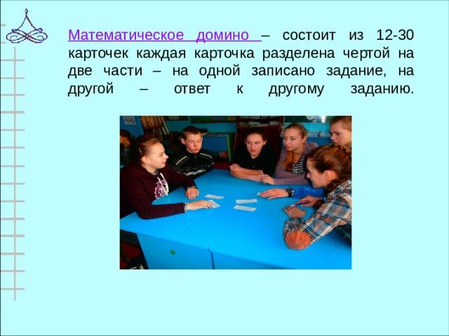 Математическое домино – состоит из 12-30 карточек каждая карточка разделена чертой на две части – на одной записано задание, на другой – ответ к другому заданию.