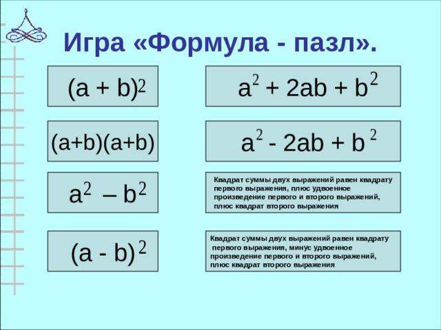 Игра «Формула - пазл». (a + b) a + 2ab + b (a+b)(a+b) a - 2ab + b Квадрат суммы двух выражений равен квадрату первого выражения, плюс удвоенное произведение первого и второго выражений, плюс квадрат второго выражения a – b  Квадрат суммы двух выражений равен квадрату  первого выражения, минус удвоенное произведение первого и второго выражений, плюс квадрат второго выражения  (a - b)