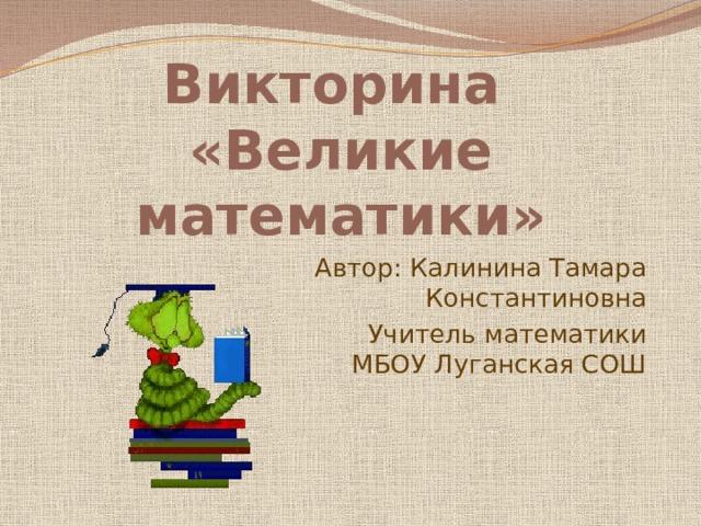 Викторина  «Великие математики» Автор: Калинина Тамара Константиновна Учитель математики МБОУ Луганская СОШ