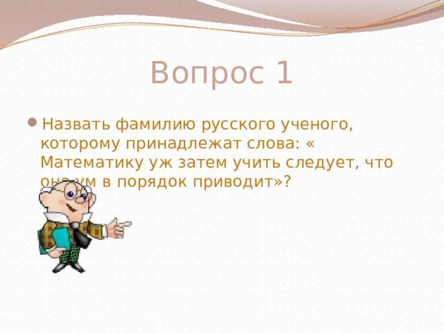 Вопрос 1 Назвать фамилию русского ученого, которому принадлежат слова: « Математику уж затем учить следует, что она ум в порядок приводит»?
