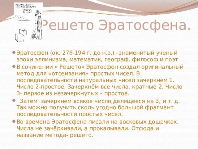 Решето Эратосфена. Эратосфен (ок. 276-194 г. до н.э.) –знаменитый ученый эпохи эллинизма, математик, географ, философ и поэт. В сочинении « Решето» Эратосфен создал оригинальный метод для «отсеивания» простых чисел. В последовательности натуральных чисел зачеркнем 1. Число 2-простое. Зачеркнём все числа, кратные 2. Число 3- первое из незачеркнутых – простое.  Затем зачеркнем всякое число,делящееся на 3, и т. д. Так можно получить сколь угодно большой фрагмент последовательности простых чисел. Во времена Эратосфена писали на восковых дощечках. Числа не зачёркивали, а прокалывали. Отсюда и название метода- решето.
