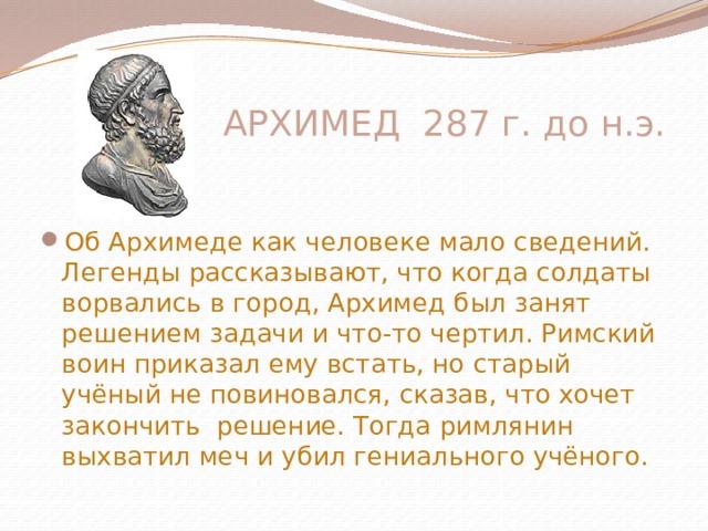 АРХИМЕД 287 г. до н.э. Об Архимеде как человеке мало сведений. Легенды рассказывают, что когда солдаты ворвались в город, Архимед был занят решением задачи и что-то чертил. Римский воин приказал ему встать, но старый учёный не повиновался, сказав, что хочет закончить решение. Тогда римлянин выхватил меч и убил гениального учёного.