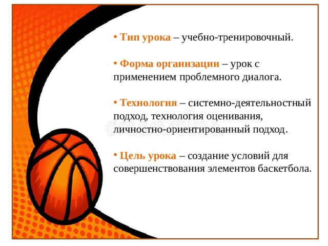 Тип урока – учебно-тренировочный.  Форма организации – урок с применением проблемного диалога.  Технология – системно-деятельностный подход, технология оценивания, личностно-ориентированный подход.  Цель урока – создание условий для совершенствования элементов баскетбола.