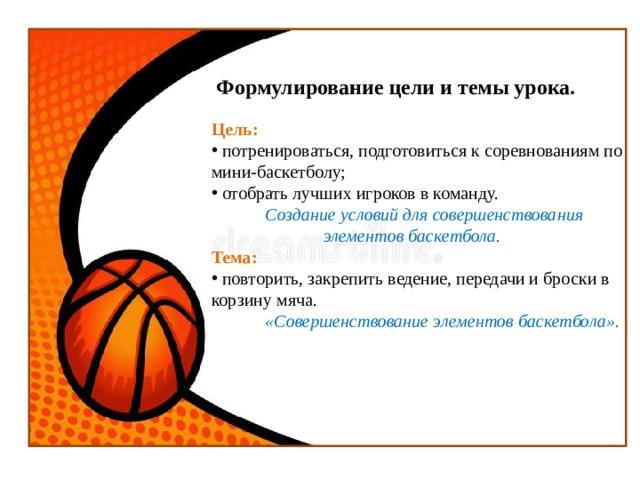 Формулирование цели и темы урока. Цель:  потренироваться, подготовиться к соревнованиям по мини-баскетболу;  отобрать лучших игроков в команду.  Создание условий для совершенствования  элементов баскетбола. Тема:  повторить, закрепить ведение, передачи и броски в корзину мяча.  «Совершенствование элементов баскетбола».