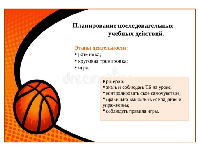 Планирование последовательных  учебных действий. Этапы деятельности:  разминка;  круговая тренировка;  игра. Критерии: