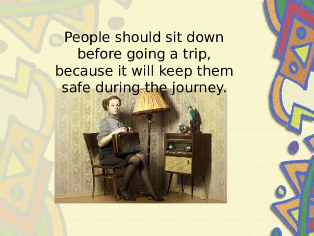 People should sit down before going a trip, because it will keep them safe during the journey.